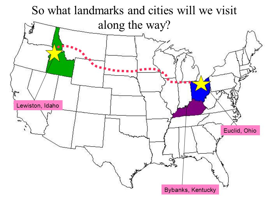 Lewiston, Idaho Bybanks, Kentucky Euclid, Ohio So what landmarks and cities will we visit along the way