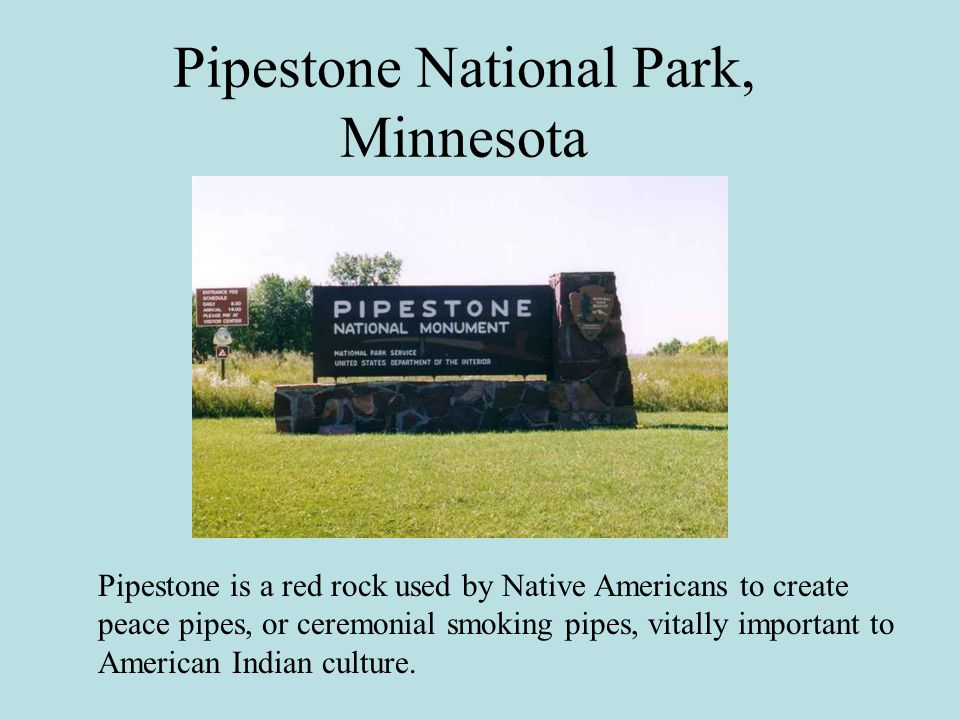 Pipestone National Park, Minnesota Pipestone is a red rock used by Native Americans to create peace pipes, or ceremonial smoking pipes, vitally important to American Indian culture.