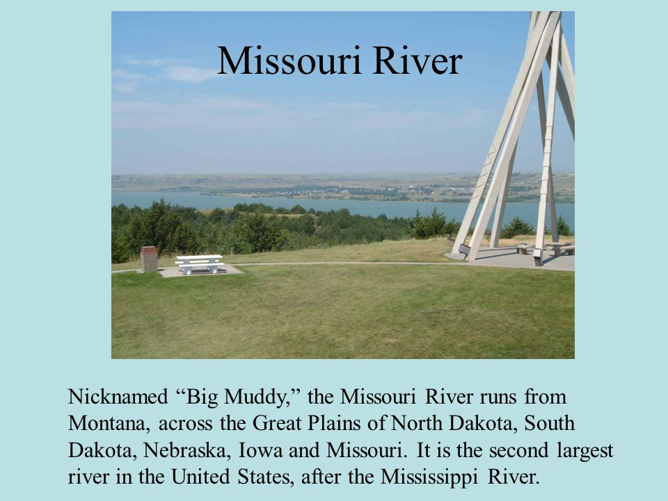 Nicknamed Big Muddy, the Missouri River runs from Montana, across the Great Plains of North Dakota, South Dakota, Nebraska, Iowa and Missouri.