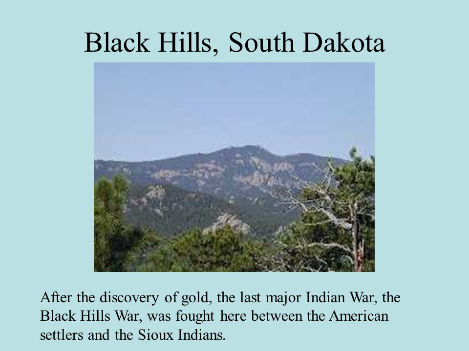 Black Hills, South Dakota After the discovery of gold, the last major Indian War, the Black Hills War, was fought here between the American settlers and the Sioux Indians.