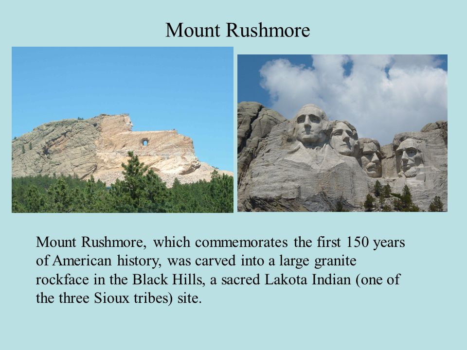 Mount Rushmore, which commemorates the first 150 years of American history, was carved into a large granite rockface in the Black Hills, a sacred Lakota Indian (one of the three Sioux tribes) site.