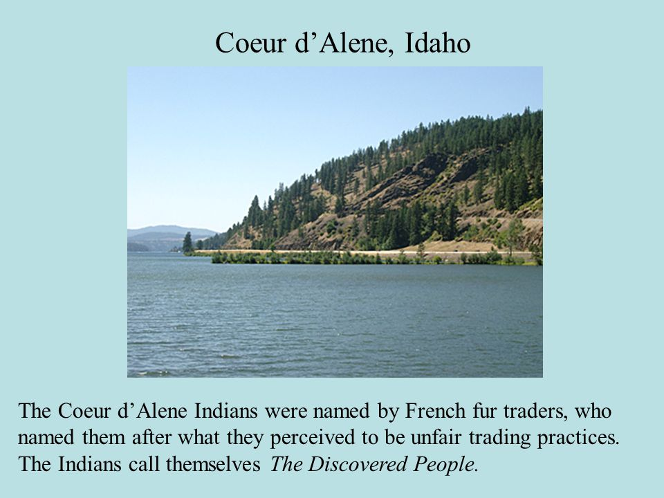 The Coeur d'Alene Indians were named by French fur traders, who named them after what they perceived to be unfair trading practices.