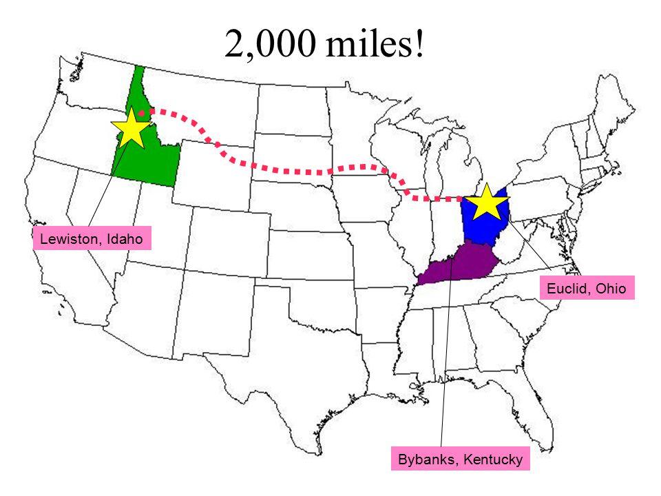 Lewiston, Idaho Bybanks, Kentucky Euclid, Ohio 2,000 miles!