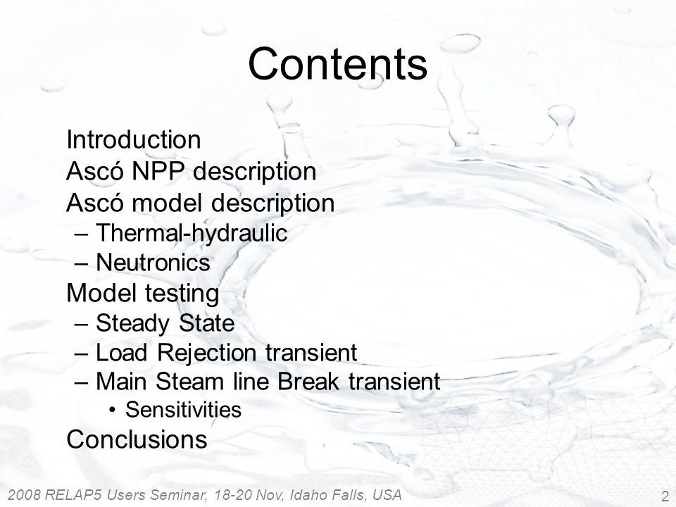 2008 RELAP5 Users Seminar, 18-20 Nov, Idaho Falls, USA 2 Contents Introduction Ascó NPP description Ascó model description –Thermal-hydraulic –Neutronics Model testing –Steady State –Load Rejection transient –Main Steam line Break transient Sensitivities Conclusions
