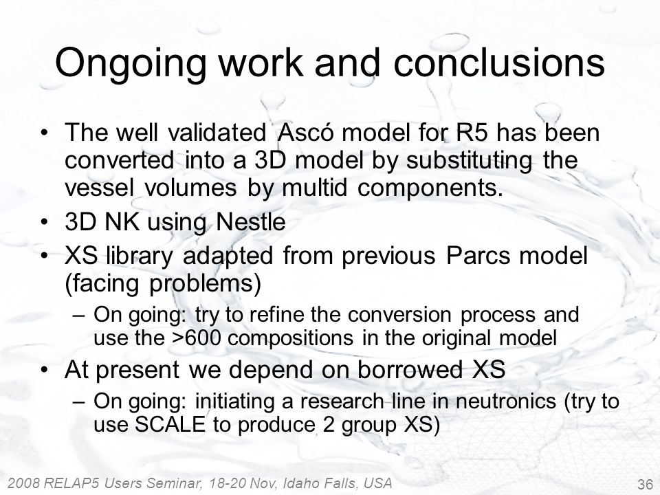 2008 RELAP5 Users Seminar, 18-20 Nov, Idaho Falls, USA 36 Ongoing work and conclusions The well validated Ascó model for R5 has been converted into a 3D model by substituting the vessel volumes by multid components.