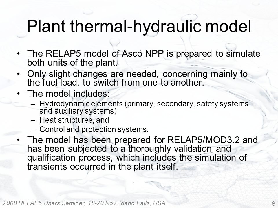 2008 RELAP5 Users Seminar, 18-20 Nov, Idaho Falls, USA 8 Plant thermal-hydraulic model The RELAP5 model of Ascó NPP is prepared to simulate both units of the plant.