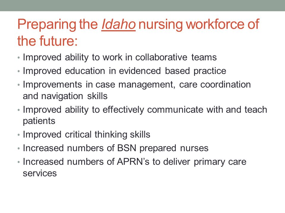 Preparing the Idaho nursing workforce of the future: Improved ability to work in collaborative teams Improved education in evidenced based practice Improvements in case management, care coordination and navigation skills Improved ability to effectively communicate with and teach patients Improved critical thinking skills Increased numbers of BSN prepared nurses Increased numbers of APRN's to deliver primary care services