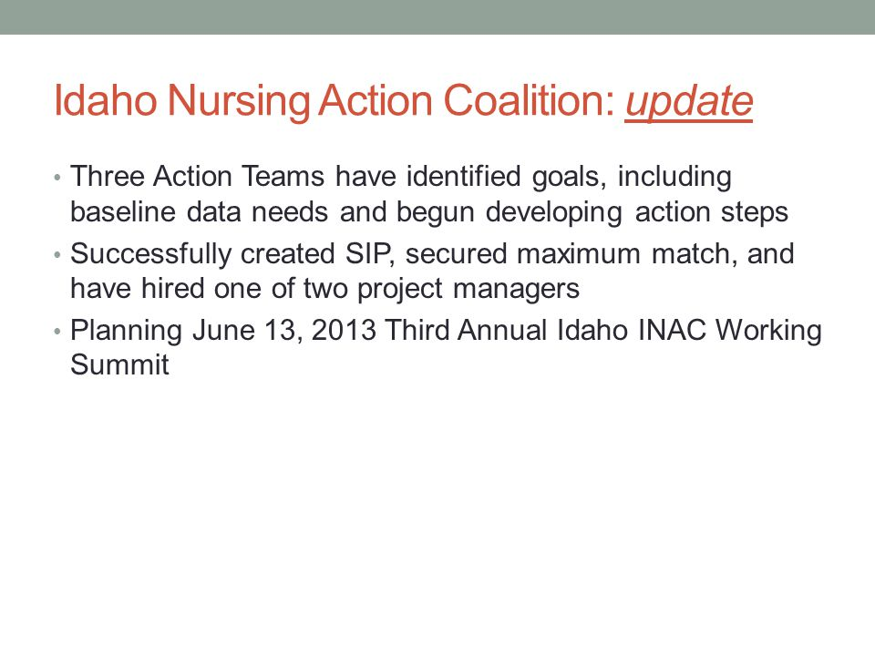 Idaho Nursing Action Coalition: update Three Action Teams have identified goals, including baseline data needs and begun developing action steps Successfully created SIP, secured maximum match, and have hired one of two project managers Planning June 13, 2013 Third Annual Idaho INAC Working Summit