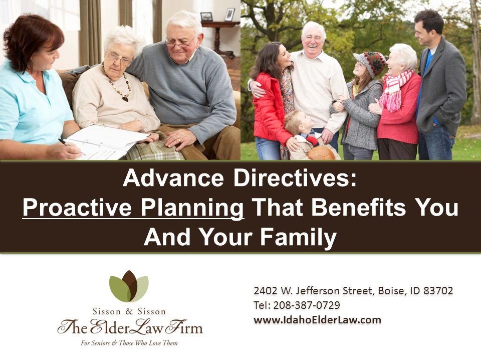 2402 W. Jefferson Street, Boise, ID 83702 Tel: 208-387-0729 www.IdahoElderLaw.com Advance Directives: Proactive Planning That Benefits You And Your Fa