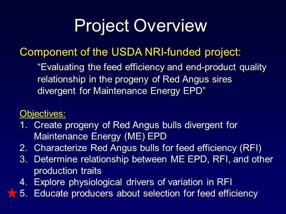 Component of the USDA NRI-funded project: Evaluating the feed efficiency and end-product quality relationship in the progeny of Red Angus sires divergent for Maintenance Energy EPD Objectives: 1.Create progeny of Red Angus bulls divergent for Maintenance Energy (ME) EPD 2.Characterize Red Angus bulls for feed efficiency (RFI) 3.Determine relationship between ME EPD, RFI, and other production traits 4.Explore physiological drivers of variation in RFI 5.Educate producers about selection for feed efficiency Project Overview