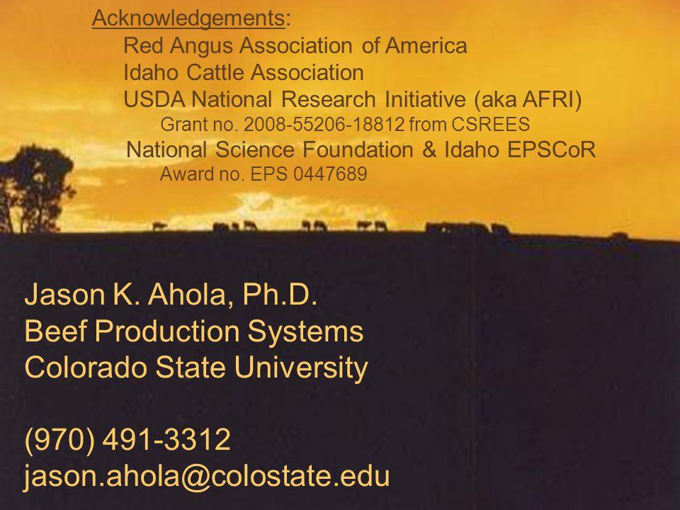 Jason K. Ahola, Ph.D. Beef Production Systems Colorado State University (970) 491-3312 jason.ahola@colostate.edu Acknowledgements: Red Angus Associati