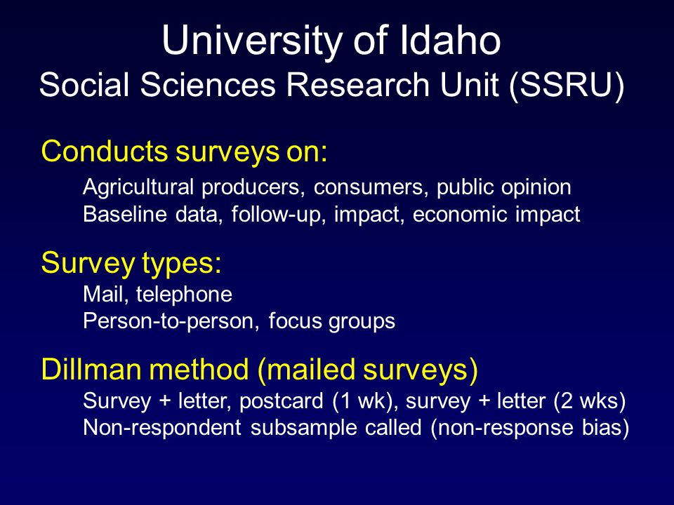 University of Idaho Social Sciences Research Unit (SSRU) Conducts surveys on: Agricultural producers, consumers, public opinion Baseline data, follow-up, impact, economic impact Survey types: Mail, telephone Person-to-person, focus groups Dillman method (mailed surveys) Survey + letter, postcard (1 wk), survey + letter (2 wks) Non-respondent subsample called (non-response bias)