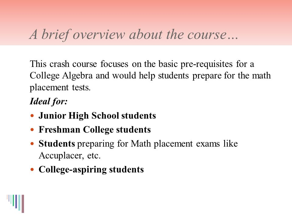 A brief overview about the course… This crash course focuses on the basic pre-requisites for a College Algebra and would help students prepare for the math placement tests.