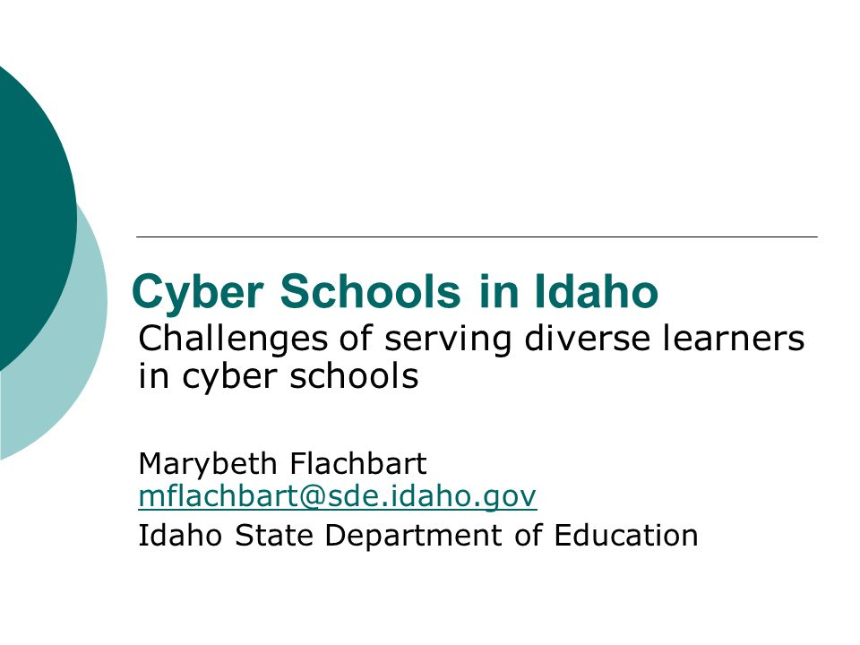 Cyber Schools in Idaho Challenges of serving diverse learners in cyber schools Marybeth Flachbart mflachbart@sde.idaho.gov mflachbart@sde.idaho.gov Idaho State Department of Education