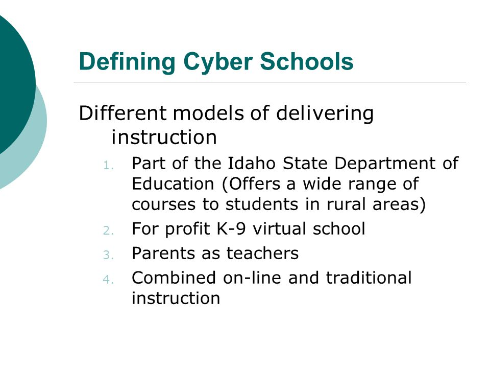 Defining Cyber Schools Different models of delivering instruction 1. Part of the Idaho State Department of Education (Offers a wide range of courses t
