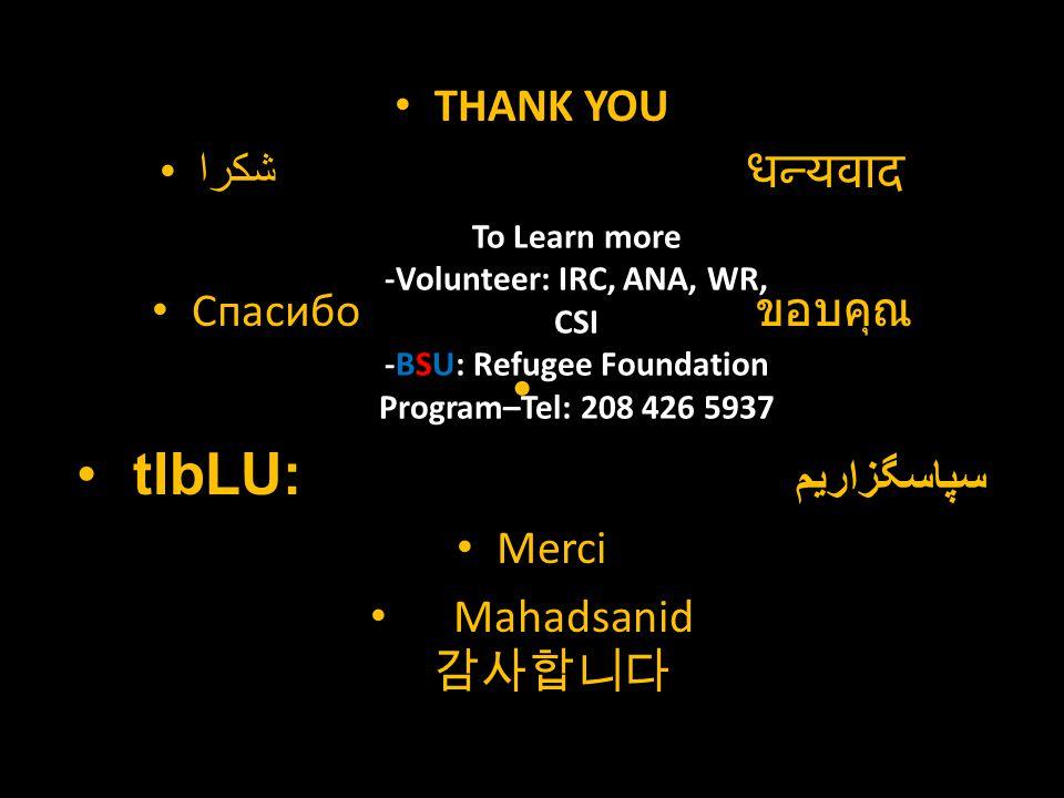 THANK YOU شكرا धन्यवाद Спасибо ขอบคุณ tIbLU: سپاسگزاریم Merci Mahadsanid 감사합니다 To Learn more -Volunteer: IRC, ANA, WR, CSI -BSU: Refugee Foundation Program–Tel: 208 426 5937