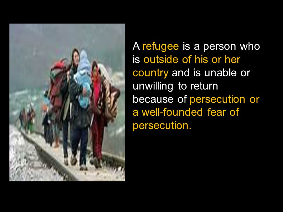 A refugee is a person who is outside of his or her country and is unable or unwilling to return because of persecution or a well-founded fear of persecution.
