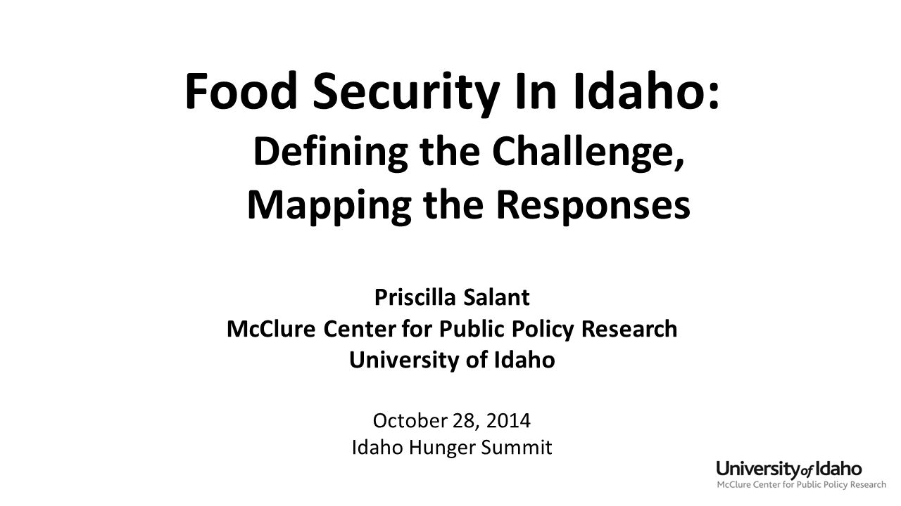 Food Security In Idaho: Defining the Challenge, Mapping the Responses Priscilla Salant McClure Center for Public Policy Research University of Idaho October 28, 2014 Idaho Hunger Summit