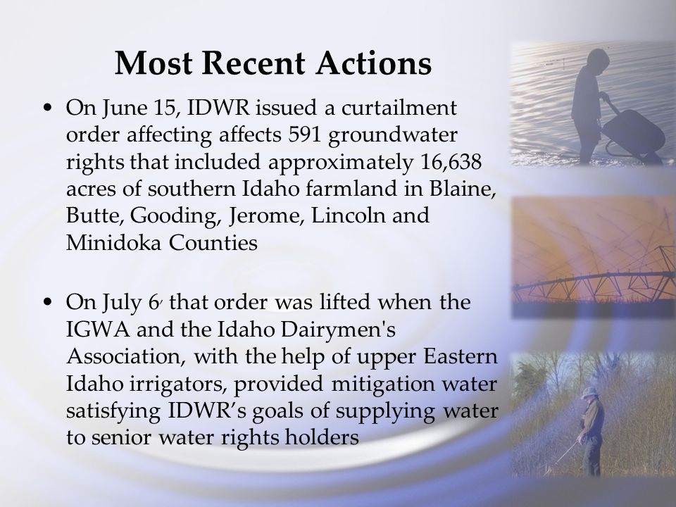 Most Recent Actions On June 15, IDWR issued a curtailment order affecting affects 591 groundwater rights that included approximately 16,638 acres of southern Idaho farmland in Blaine, Butte, Gooding, Jerome, Lincoln and Minidoka Counties On July 6, that order was lifted when the IGWA and the Idaho Dairymen s Association, with the help of upper Eastern Idaho irrigators, provided mitigation water satisfying IDWR's goals of supplying water to senior water rights holders
