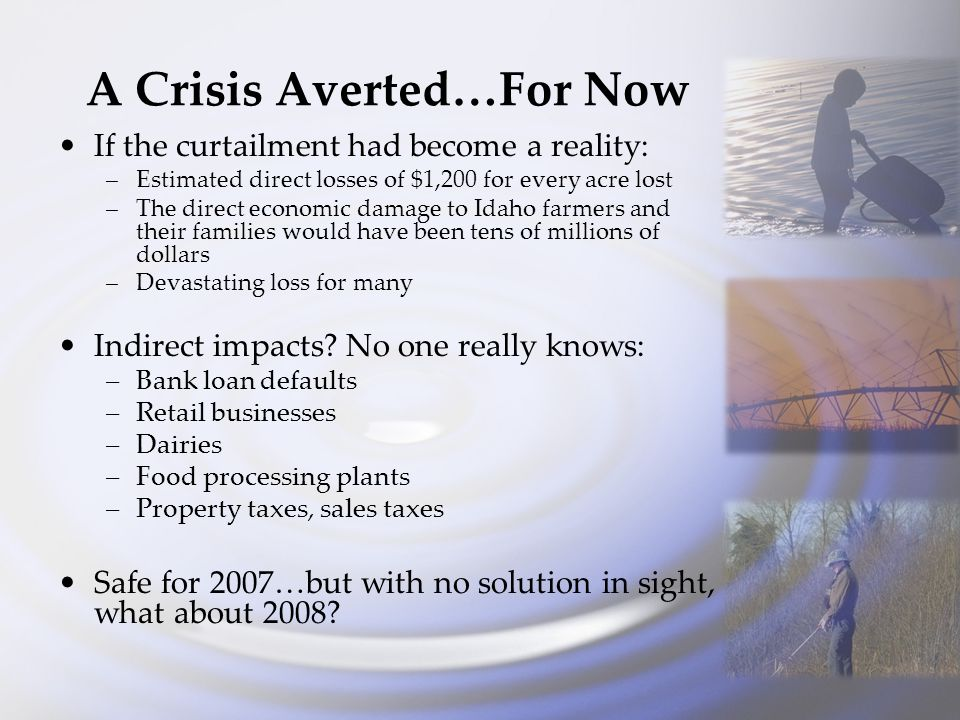 A Crisis Averted…For Now If the curtailment had become a reality: –Estimated direct losses of $1,200 for every acre lost –The direct economic damage to Idaho farmers and their families would have been tens of millions of dollars –Devastating loss for many Indirect impacts.