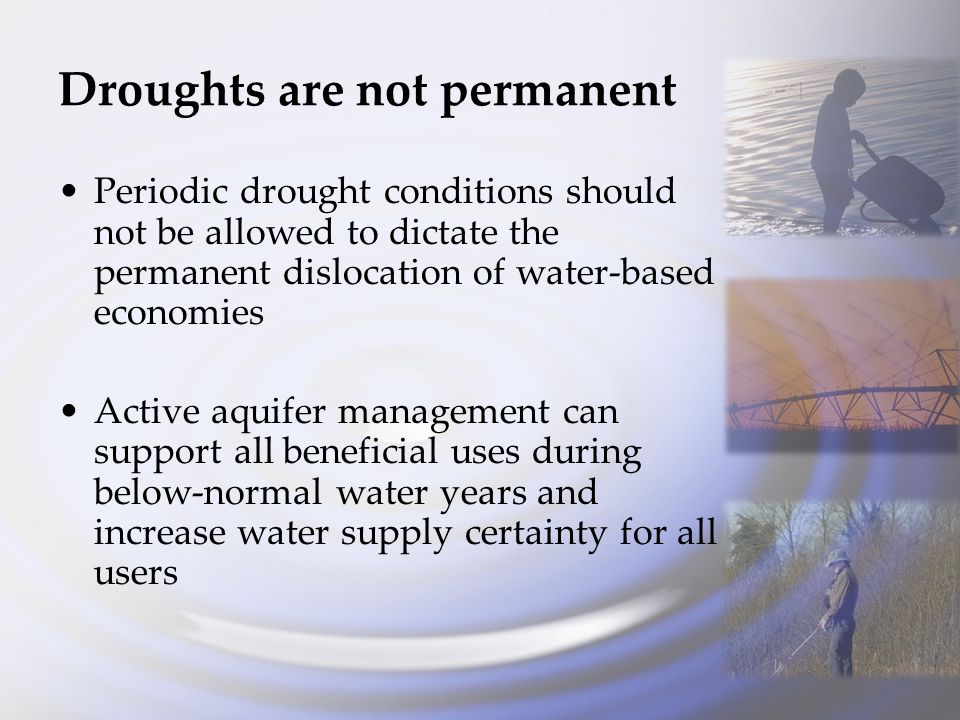 Droughts are not permanent Periodic drought conditions should not be allowed to dictate the permanent dislocation of water-based economies Active aquifer management can support all beneficial uses during below-normal water years and increase water supply certainty for all users