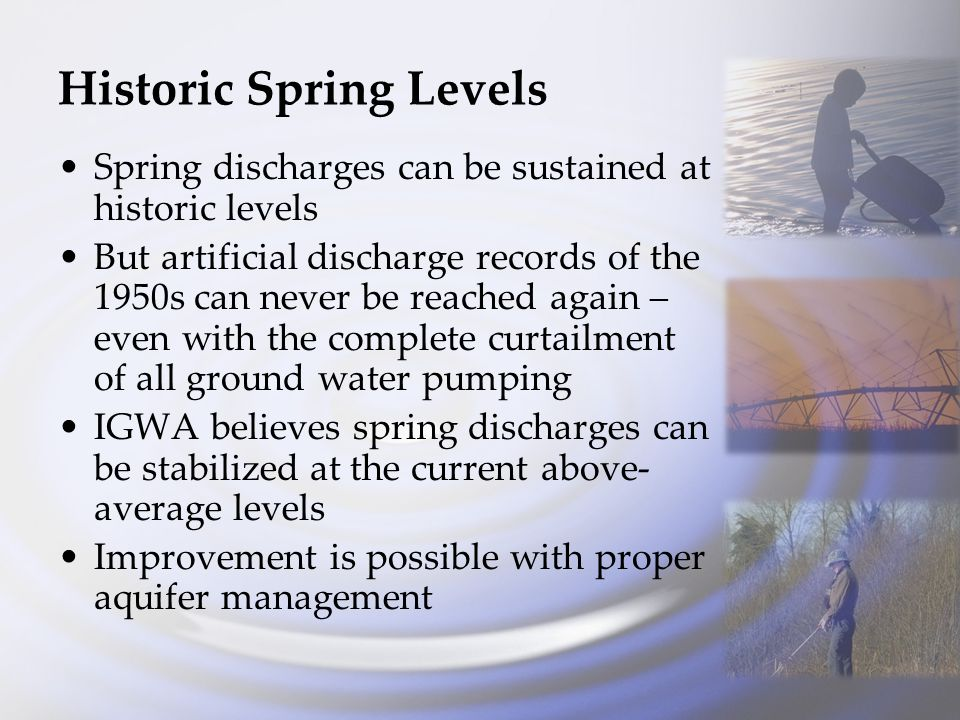 Historic Spring Levels Spring discharges can be sustained at historic levels But artificial discharge records of the 1950s can never be reached again – even with the complete curtailment of all ground water pumping IGWA believes spring discharges can be stabilized at the current above- average levels Improvement is possible with proper aquifer management