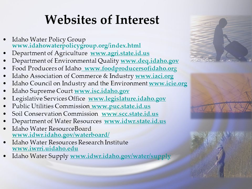 Websites of Interest Idaho Water Policy Group www.idahowaterpolicygroup.org/index.html Department of Agriculture www.agri.state.id.uswww.agri.state.id.us Department of Environmental Quality www.deq.idaho.govwww.deq.idaho.gov Food Producers of Idaho www.foodproducersofidaho.org www.foodproducersofidaho.org Idaho Association of Commerce & Industry www.iaci.orgwww.iaci.org Idaho Council on Industry and the Environment www.icie.orgwww.icie.org Idaho Supreme Court www.isc.idaho.govwww.isc.idaho.gov Legislative Services Office www.legislature.idaho.govwww.legislature.idaho.gov Public Utilities Commission www.puc.state.id.us www.puc.state.id.us Soil Conservation Commission www.scc.state.id.uswww.scc.state.id.us Department of Water Resources www.idwr.state.id.uswww.idwr.state.id.us Idaho Water ResourceBoard www.idwr.idaho.gov/waterboard/ www.idwr.idaho.gov/waterboard/ Idaho Water Resources Research Institute www.iwrri.uidaho.edu www.iwrri.uidaho.edu Idaho Water Supply www.idwr.idaho.gov/water/supplywww.idwr.idaho.gov/water/supply