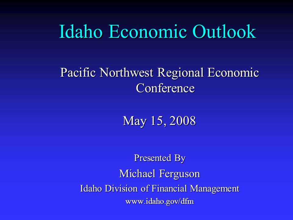 Idaho Economic Outlook Pacific Northwest Regional Economic Conference May 15, 2008 Presented By Michael Ferguson Idaho Division of Financial Managemen