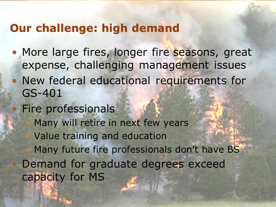 Wildland Fire Program at University of idaho Our challenge: high demand More large fires, longer fire seasons, great expense, challenging management issues New federal educational requirements for GS-401 Fire professionals Many will retire in next few years Value training and education Many future fire professionals don't have BS Demand for graduate degrees exceed capacity for MS