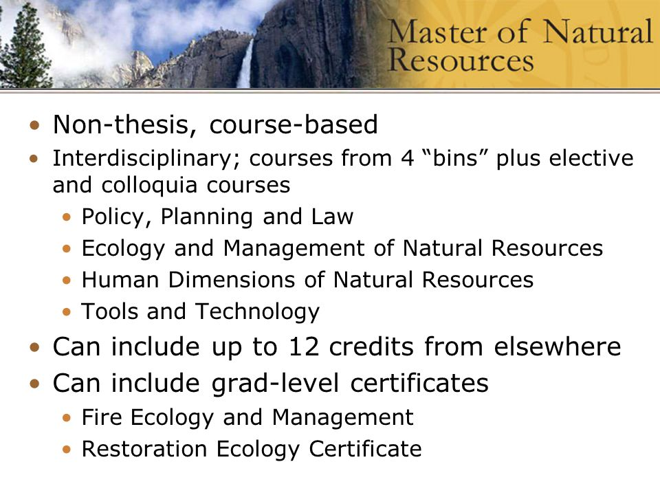 Wildland Fire Program at University of idaho Master of Natural Resources Non-thesis, course-based Interdisciplinary; courses from 4 bins plus elective and colloquia courses Policy, Planning and Law Ecology and Management of Natural Resources Human Dimensions of Natural Resources Tools and Technology Can include up to 12 credits from elsewhere Can include grad-level certificates Fire Ecology and Management Restoration Ecology Certificate