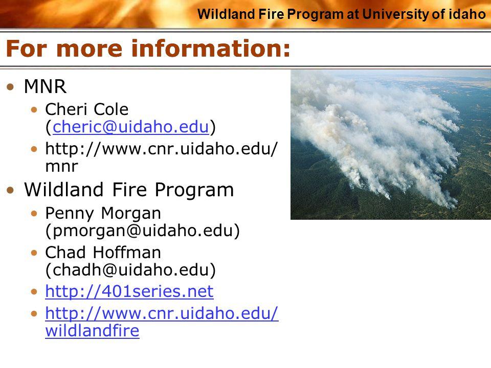 Wildland Fire Program at University of idaho For more information: MNR Cheri Cole (cheric@uidaho.edu)cheric@uidaho.edu http://www.cnr.uidaho.edu/ mnr Wildland Fire Program Penny Morgan (pmorgan@uidaho.edu) Chad Hoffman (chadh@uidaho.edu) http://401series.net http://www.cnr.uidaho.edu/ wildlandfirehttp://www.cnr.uidaho.edu/ wildlandfire