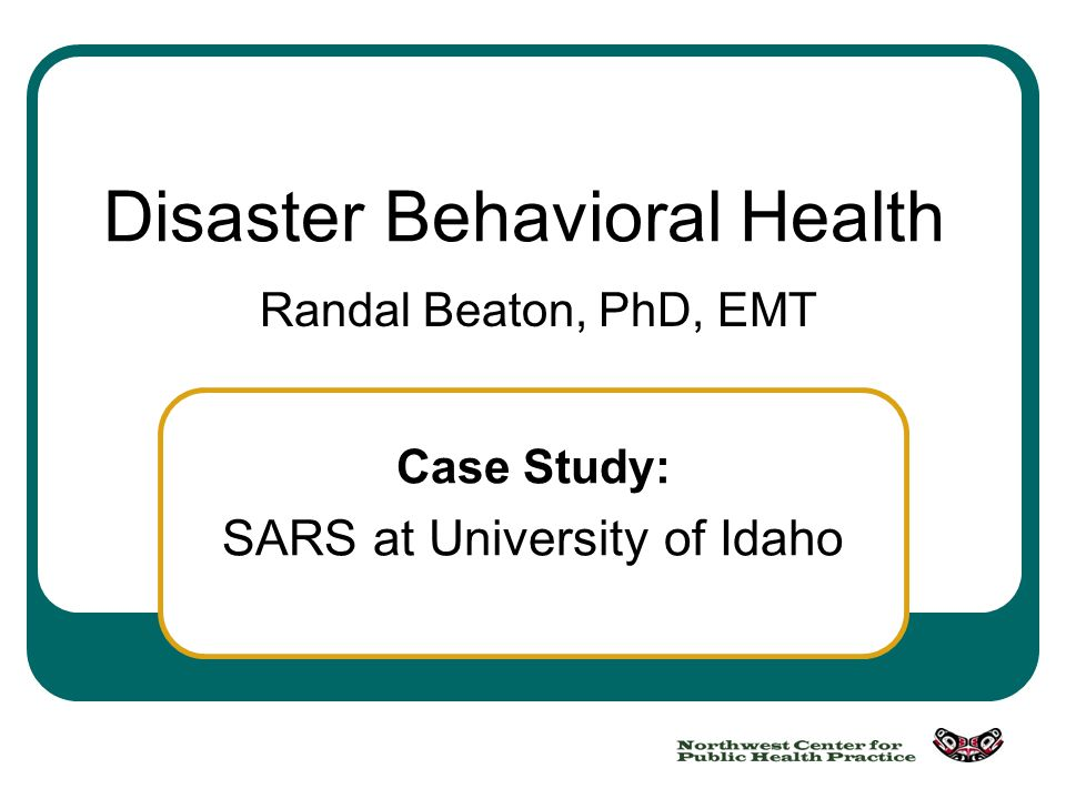 Case Study: SARS at University of Idaho Disaster Behavioral Health Randal Beaton, PhD, EMT