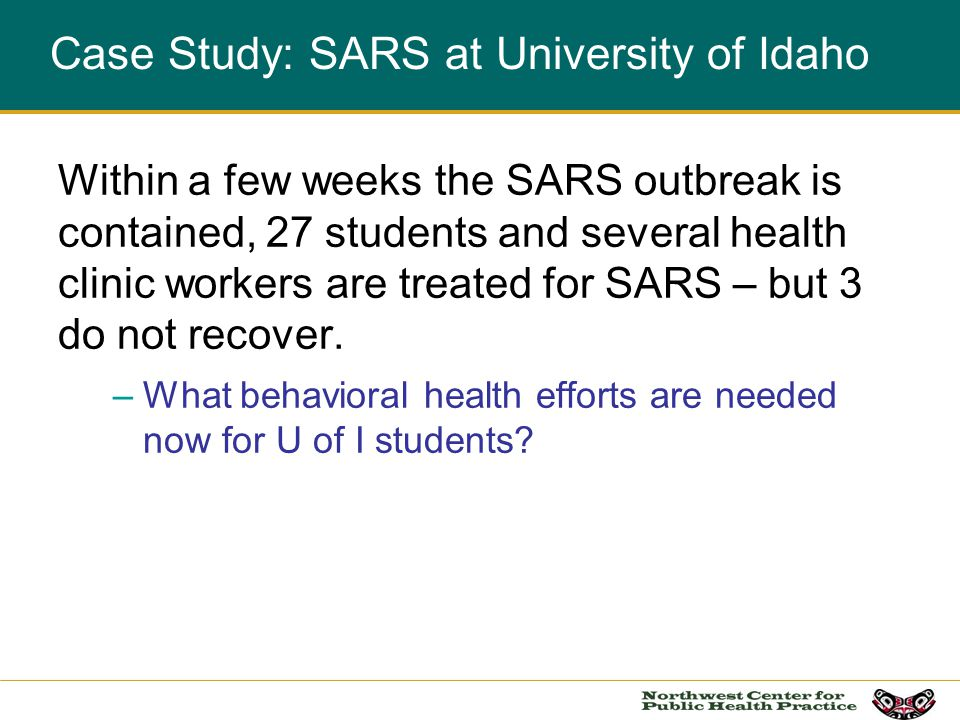 Case Study: SARS at University of Idaho Within a few weeks the SARS outbreak is contained, 27 students and several health clinic workers are treated for SARS – but 3 do not recover.