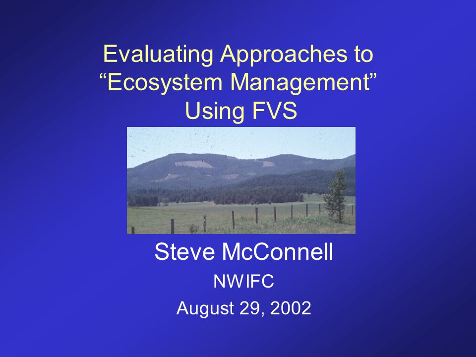 "Evaluating Approaches to ""Ecosystem Management"" Using FVS Steve McConnell NWIFC August 29, 2002"
