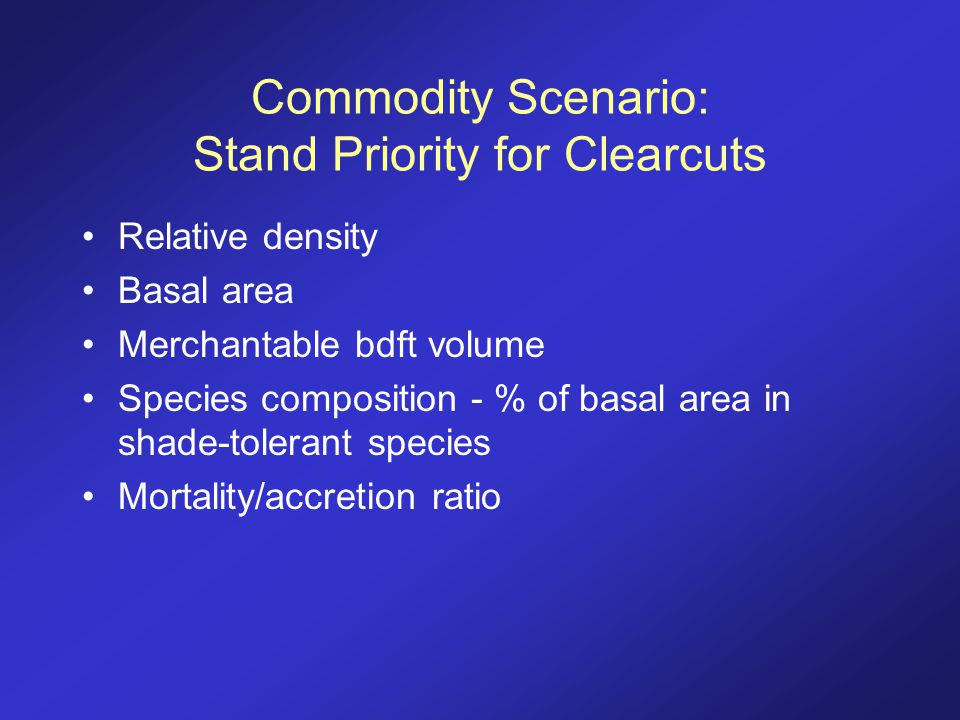 Commodity Scenario: Stand Priority for Clearcuts Relative density Basal area Merchantable bdft volume Species composition - % of basal area in shade-t