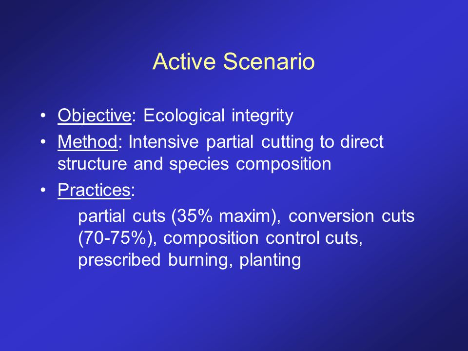 Active Scenario Objective: Ecological integrity Method: Intensive partial cutting to direct structure and species composition Practices: partial cuts