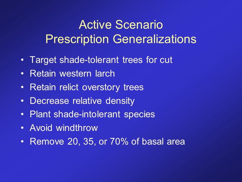 Active Scenario Prescription Generalizations Target shade-tolerant trees for cut Retain western larch Retain relict overstory trees Decrease relative