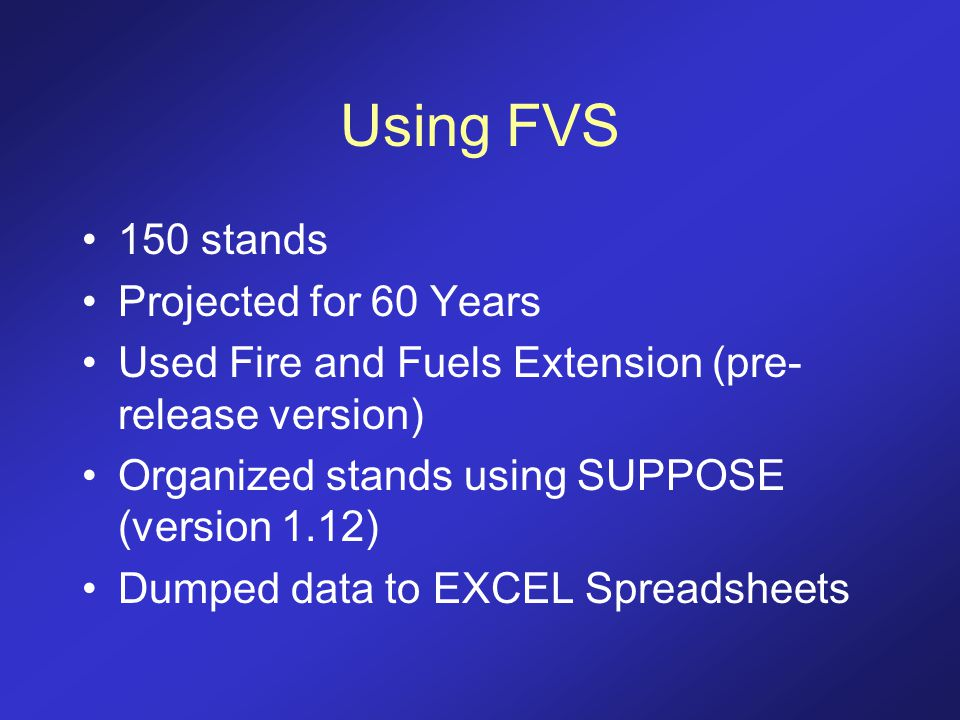 Using FVS 150 stands Projected for 60 Years Used Fire and Fuels Extension (pre- release version) Organized stands using SUPPOSE (version 1.12) Dumped