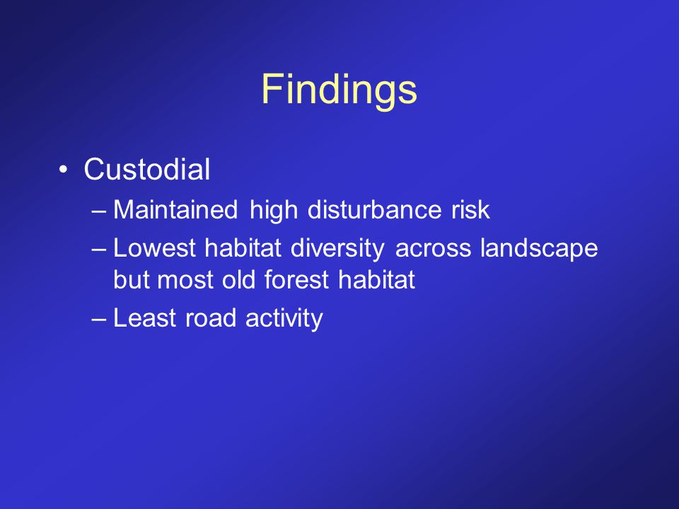 Findings Custodial –Maintained high disturbance risk –Lowest habitat diversity across landscape but most old forest habitat –Least road activity