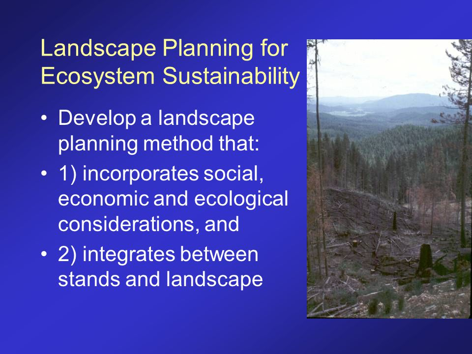 Landscape Planning for Ecosystem Sustainability Develop a landscape planning method that: 1) incorporates social, economic and ecological consideratio