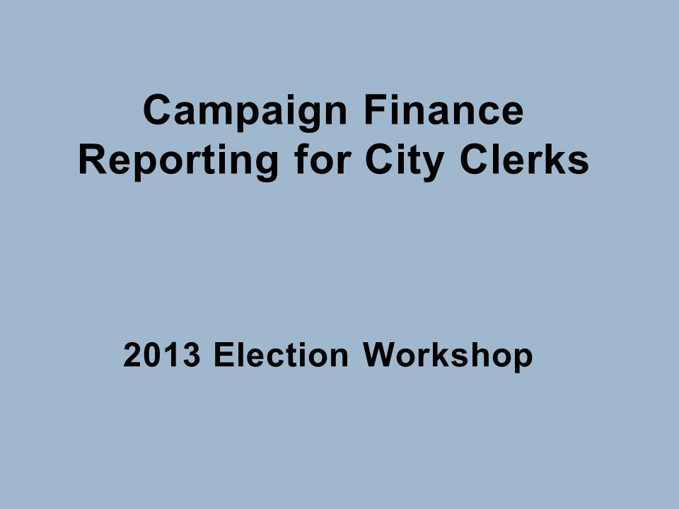 Campaign Finance Reporting for City Clerks 2013 Election Workshop