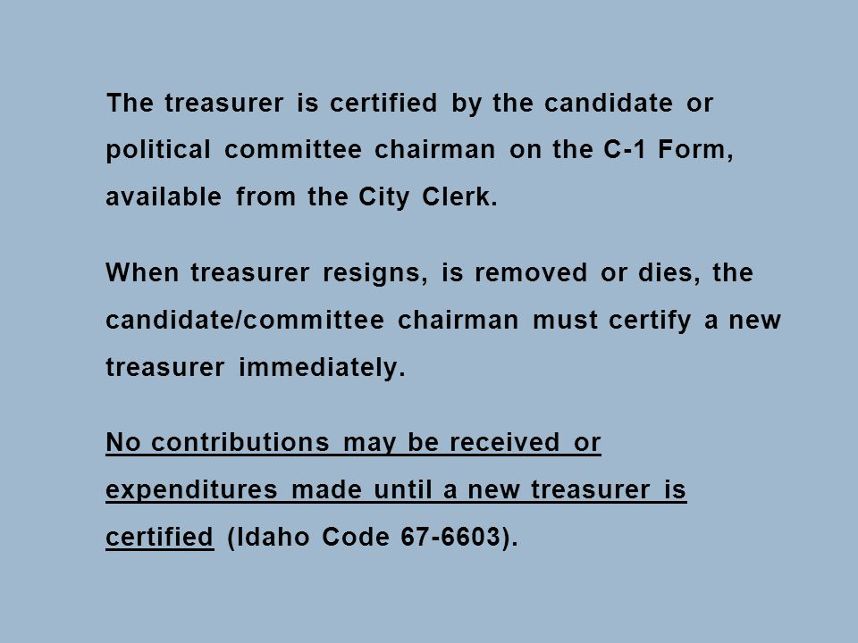 The treasurer is certified by the candidate or political committee chairman on the C-1 Form, available from the City Clerk. When treasurer resigns, is