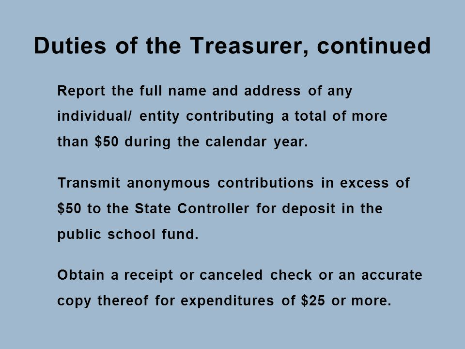 Duties of the Treasurer, continued Report the full name and address of any individual/ entity contributing a total of more than $50 during the calenda
