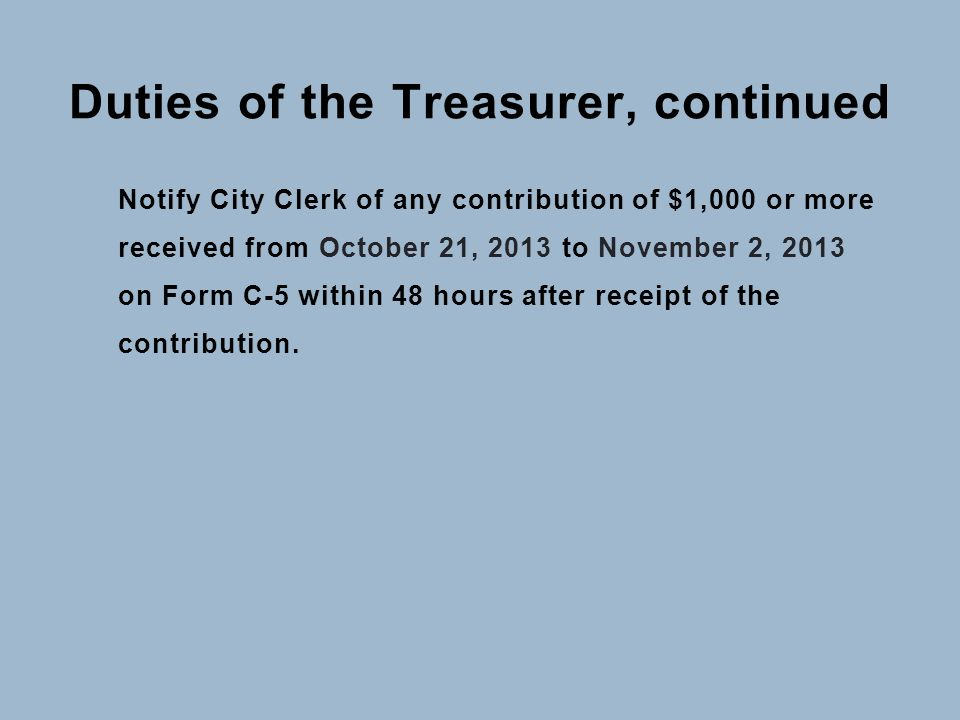 Duties of the Treasurer, continued Notify City Clerk of any contribution of $1,000 or more received from October 21, 2013 to November 2, 2013 on Form C-5 within 48 hours after receipt of the contribution.