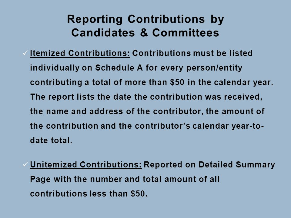 Reporting Contributions by Candidates & Committees Itemized Contributions: Contributions must be listed individually on Schedule A for every person/entity contributing a total of more than $50 in the calendar year.