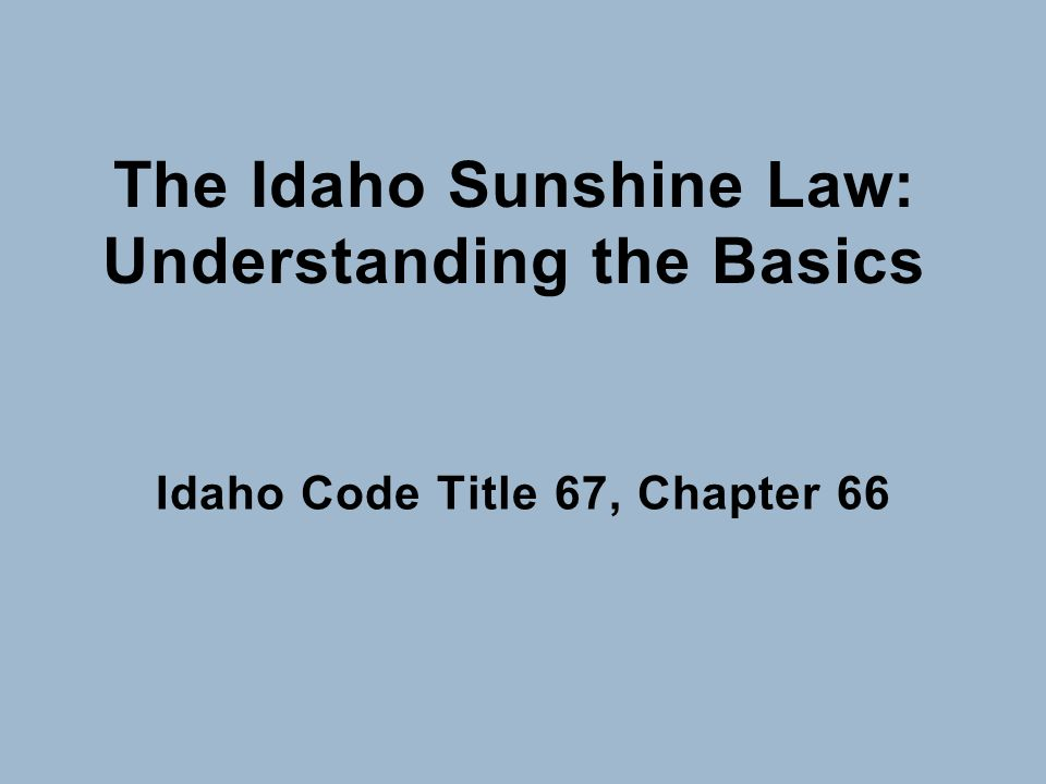 The Idaho Sunshine Law: Understanding the Basics Idaho Code Title 67, Chapter 66