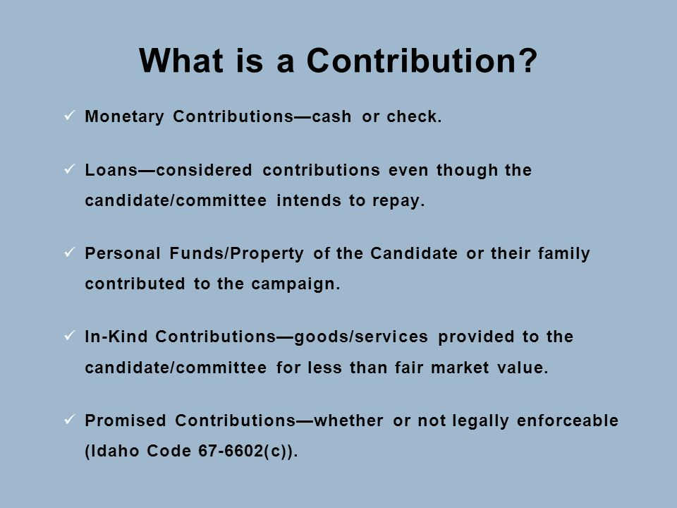 What is a Contribution? Monetary Contributions—cash or check. Loans—considered contributions even though the candidate/committee intends to repay. Per
