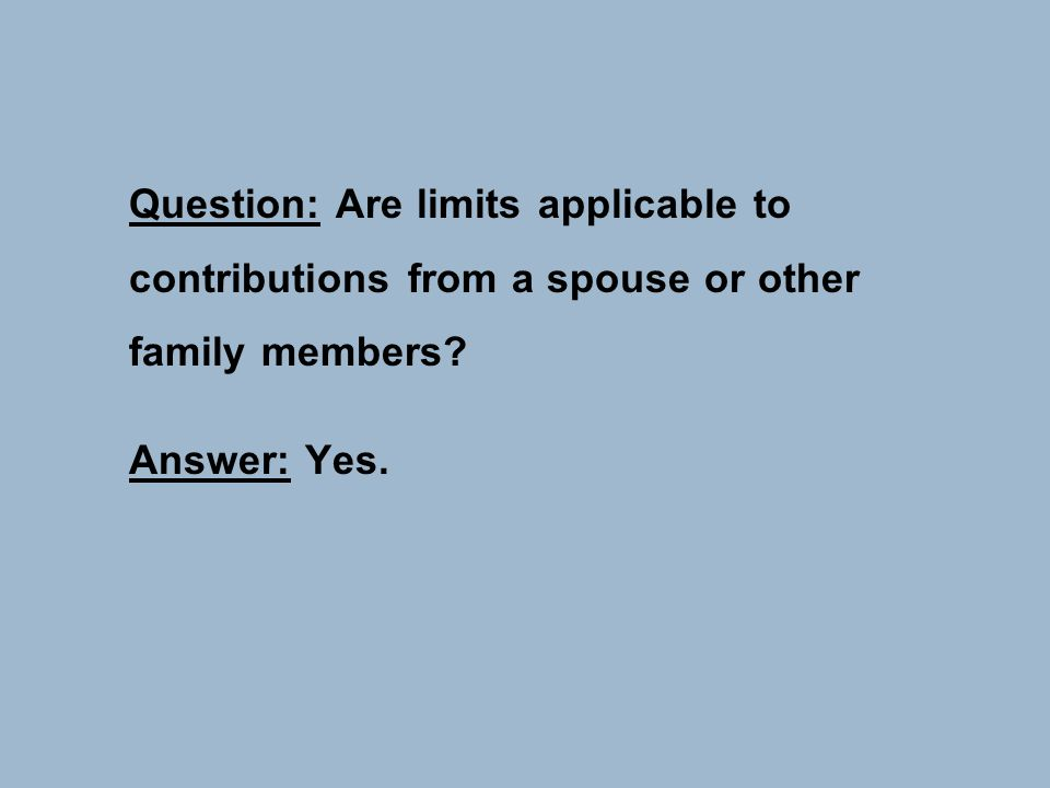 Question: Are limits applicable to contributions from a spouse or other family members? Answer: Yes.