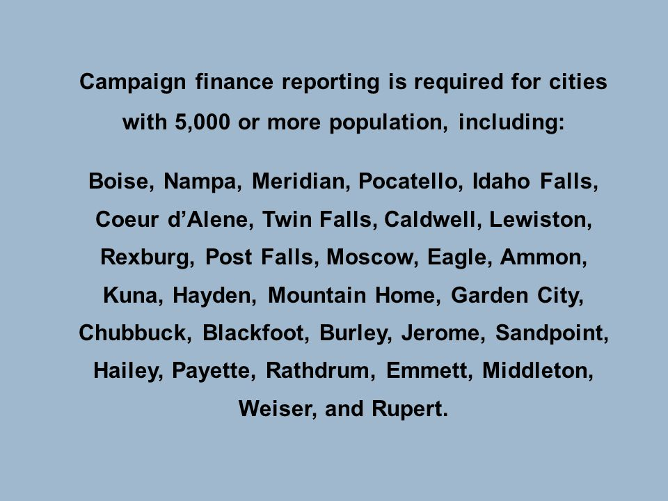 Campaign finance reporting is required for cities with 5,000 or more population, including: Boise, Nampa, Meridian, Pocatello, Idaho Falls, Coeur d'Al