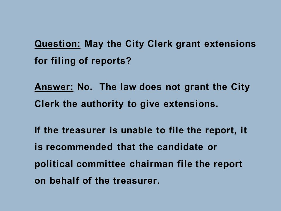 Question: May the City Clerk grant extensions for filing of reports? Answer: No. The law does not grant the City Clerk the authority to give extension